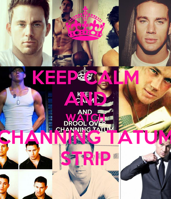 KEEP CALM AND WATCH CHANNING TATUM STRIP