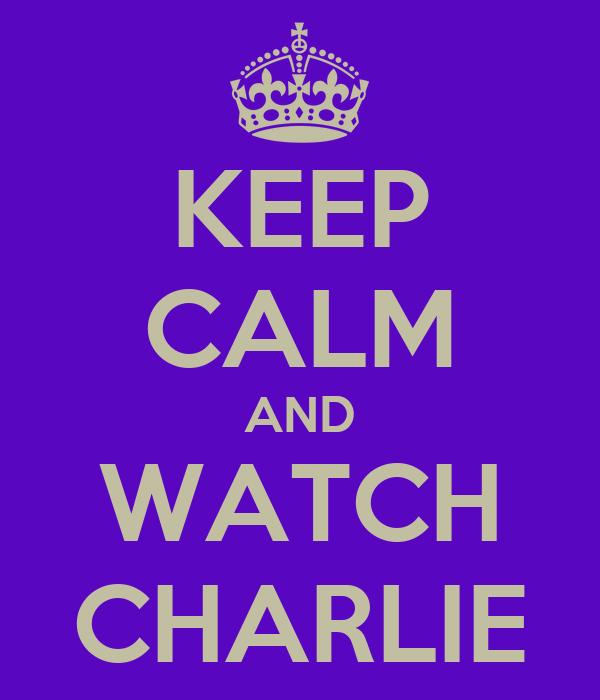 KEEP CALM AND WATCH CHARLIE