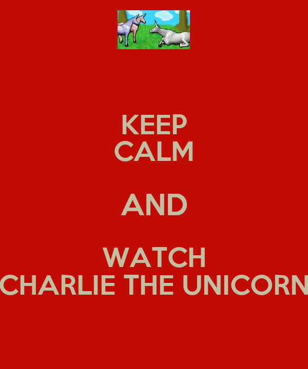 KEEP CALM AND WATCH CHARLIE THE UNICORN