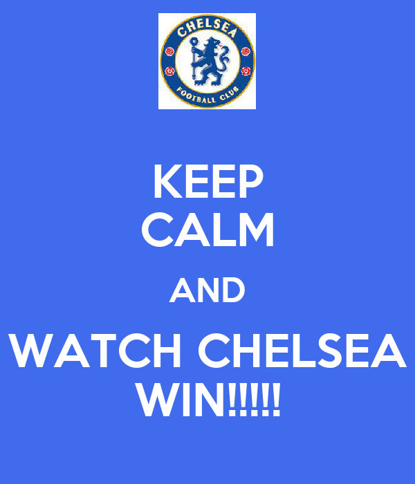 KEEP CALM AND WATCH CHELSEA WIN!!!!!