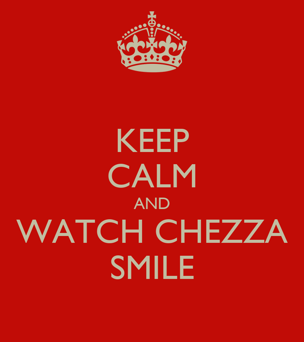 KEEP CALM AND WATCH CHEZZA SMILE