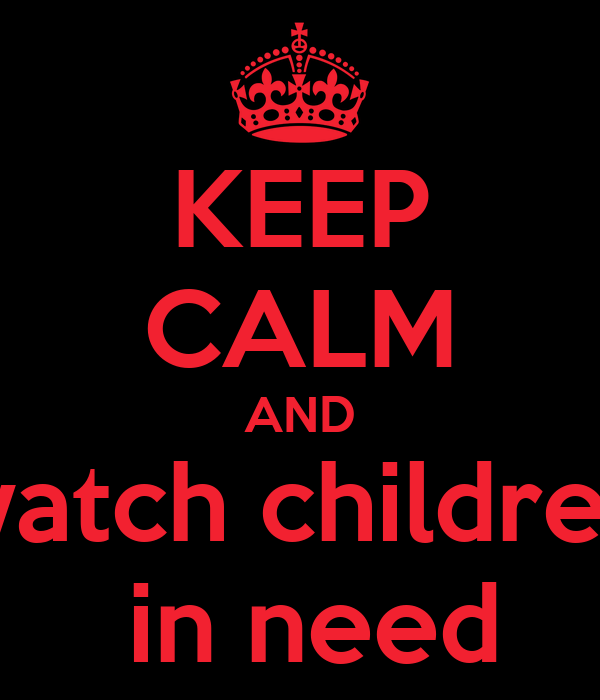 KEEP CALM AND watch children  in need