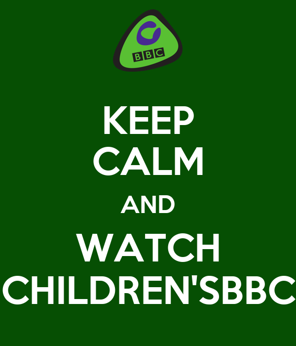 KEEP CALM AND WATCH CHILDREN'SBBC