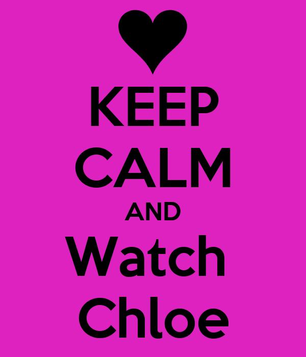 KEEP CALM AND Watch  Chloe