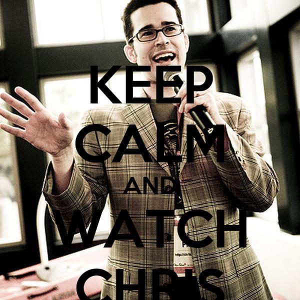 KEEP CALM AND WATCH CHRIS