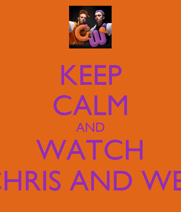 KEEP CALM AND WATCH CHRIS AND WES