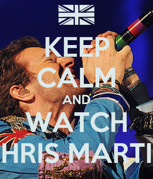 KEEP CALM AND WATCH CHRIS MARTIN