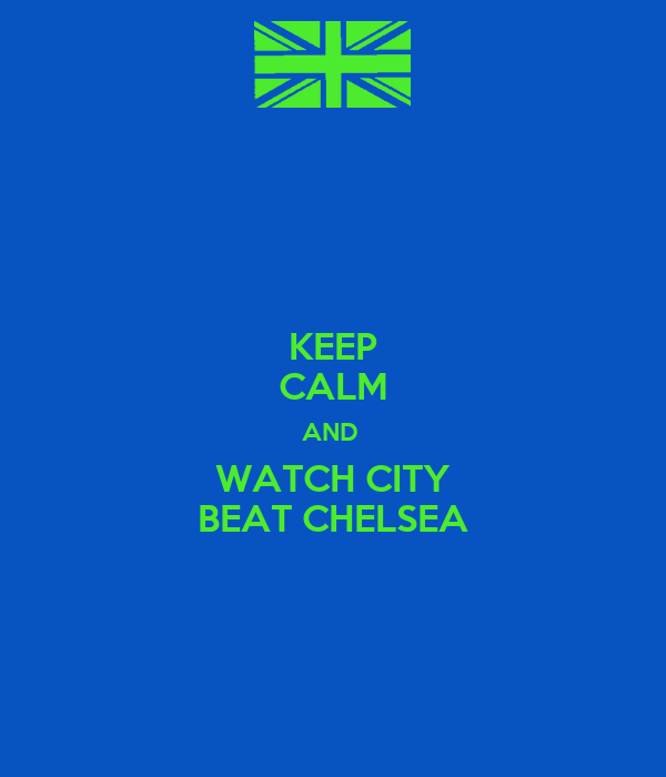 KEEP CALM AND  WATCH CITY BEAT CHELSEA
