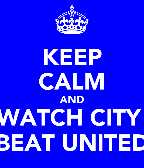 KEEP CALM AND WATCH CITY  BEAT UNITED