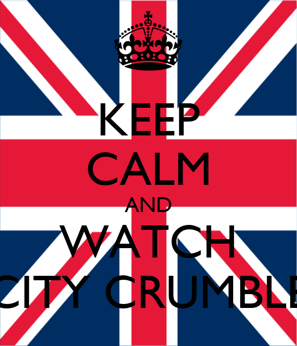 KEEP CALM AND WATCH CITY CRUMBLE