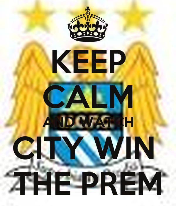 KEEP CALM AND WATCH CITY WIN  THE PREM