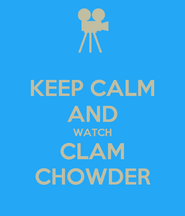 KEEP CALM AND WATCH CLAM CHOWDER