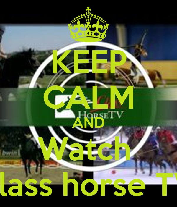 KEEP CALM AND Watch  class horse TV