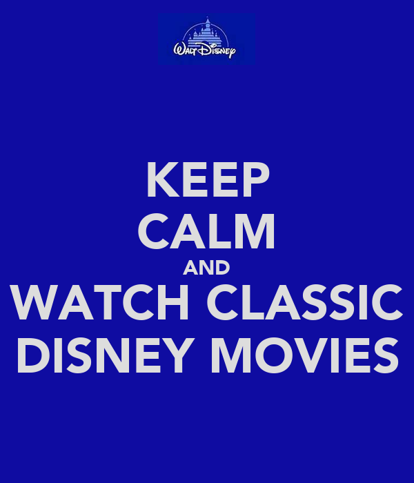 KEEP CALM AND WATCH CLASSIC DISNEY MOVIES