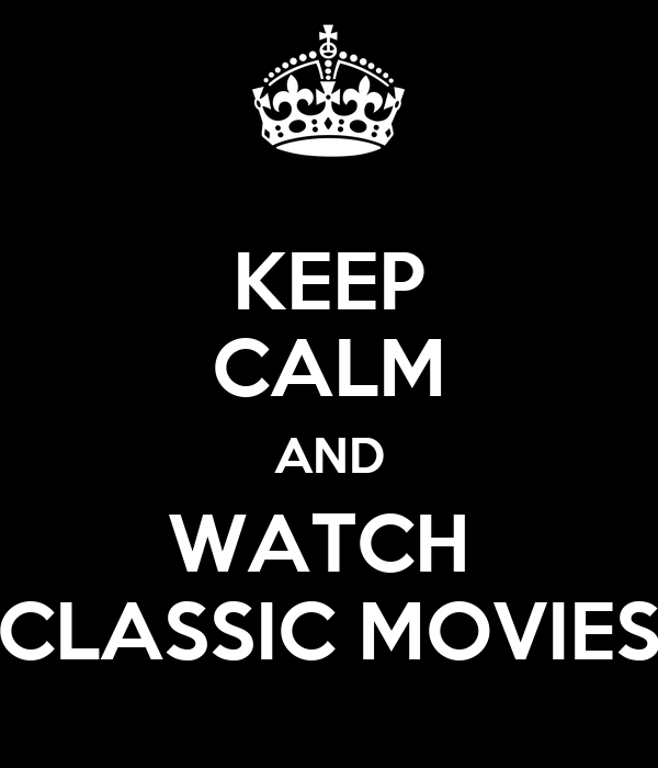 KEEP CALM AND WATCH  CLASSIC MOVIES