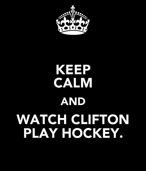 KEEP CALM AND WATCH CLIFTON PLAY HOCKEY.