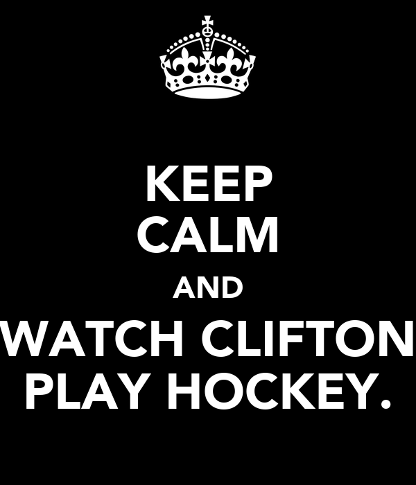 KEEP CALM AND WATCH CLIFTON PLAY HOCKEY.