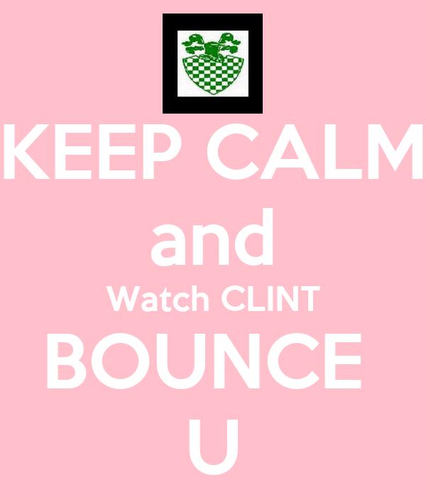 KEEP CALM and Watch CLINT BOUNCE  U