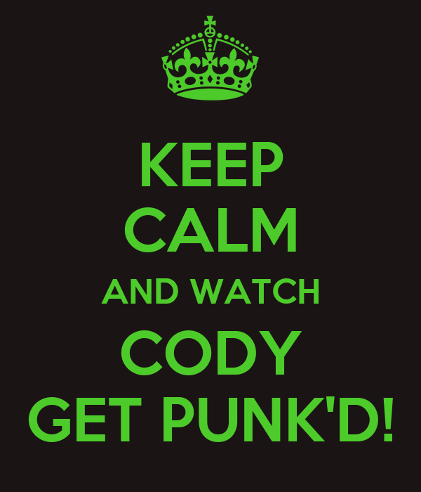 KEEP CALM AND WATCH CODY GET PUNK'D!