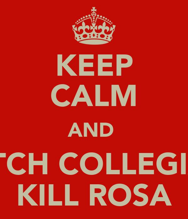 KEEP CALM AND  WATCH COLLEGIANS KILL ROSA