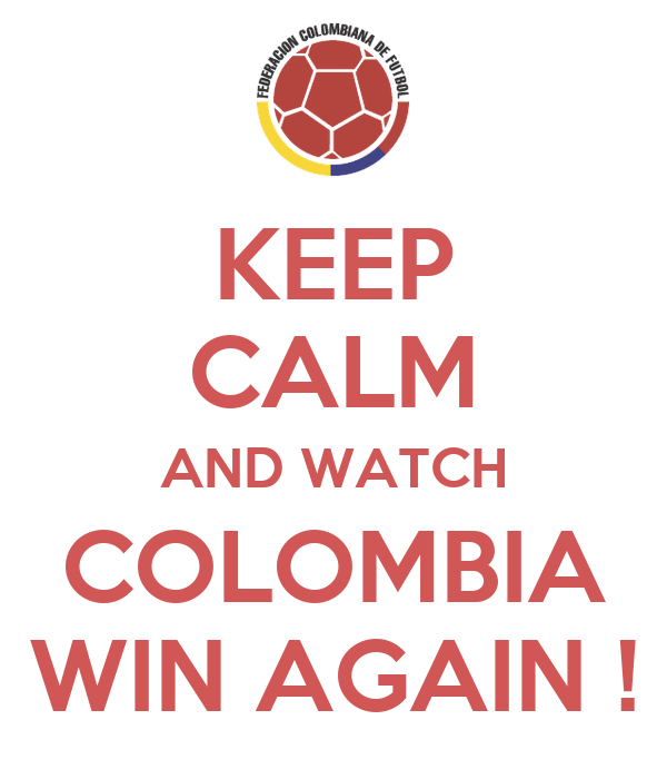 KEEP CALM AND WATCH COLOMBIA WIN AGAIN !