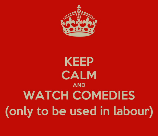 KEEP CALM AND WATCH COMEDIES (only to be used in labour)