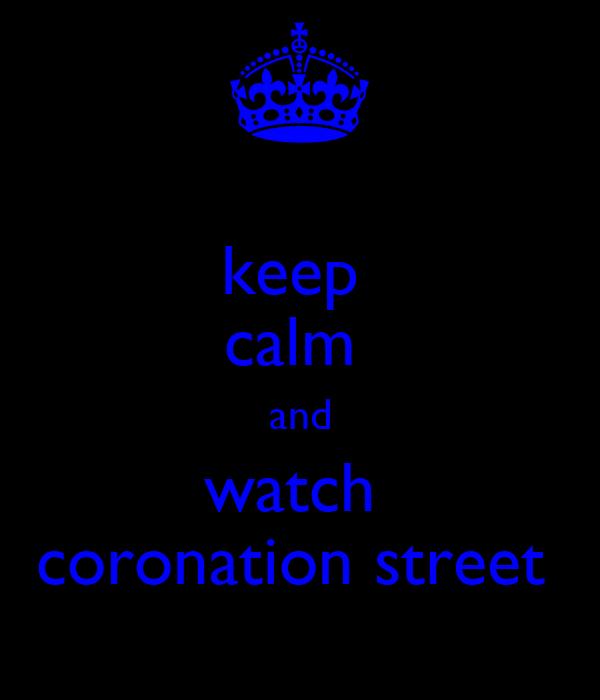 keep  calm  and watch  coronation street