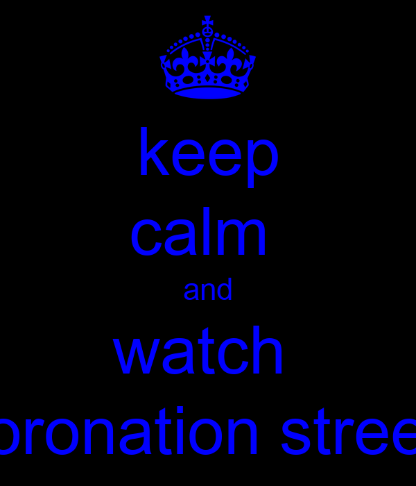 keep calm  and watch  coronation street