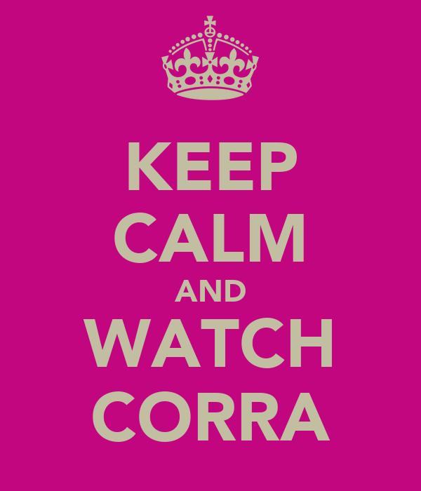 KEEP CALM AND WATCH CORRA