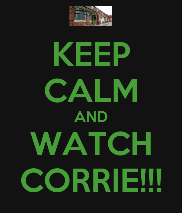 KEEP CALM AND WATCH CORRIE!!!