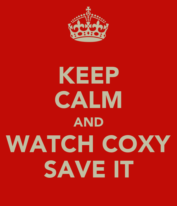 KEEP CALM AND WATCH COXY SAVE IT