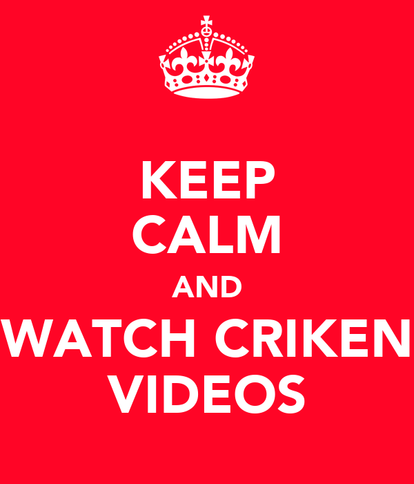 KEEP CALM AND WATCH CRIKEN VIDEOS
