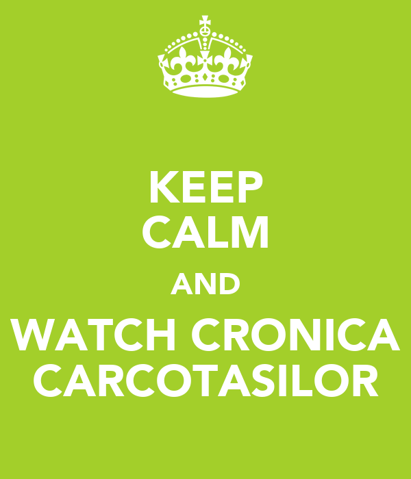 KEEP CALM AND WATCH CRONICA CARCOTASILOR