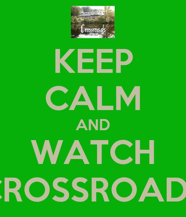 KEEP CALM AND WATCH CROSSROADS