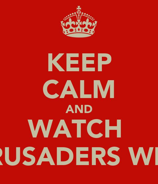 KEEP CALM AND WATCH  CRUSADERS WIN