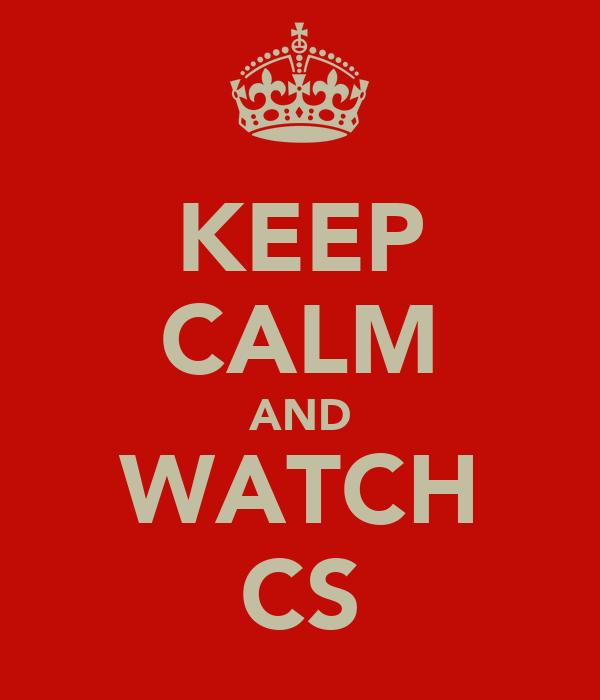 KEEP CALM AND WATCH CS