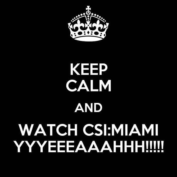 KEEP CALM AND WATCH CSI:MIAMI YYYEEEAAAHHH!!!!!
