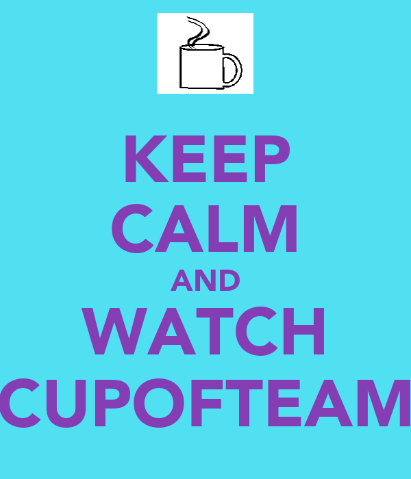 KEEP CALM AND WATCH CUPOFTEAM