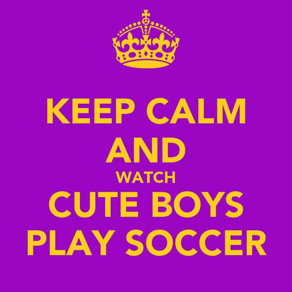 KEEP CALM AND WATCH CUTE BOYS PLAY SOCCER