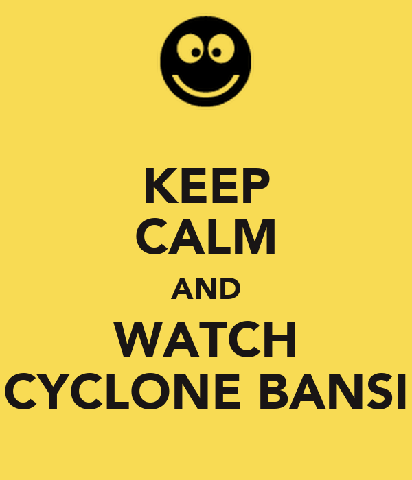 KEEP CALM AND WATCH CYCLONE BANSI