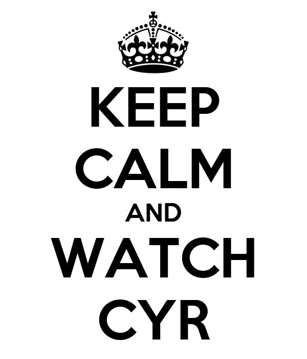 KEEP CALM AND WATCH CYR