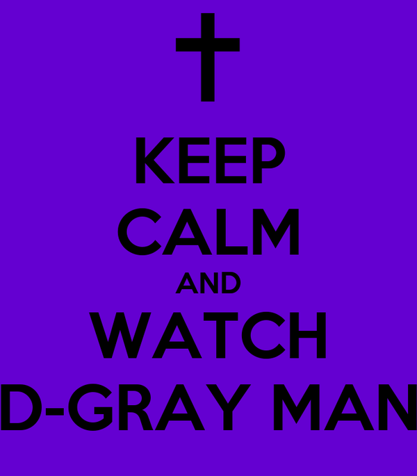 KEEP CALM AND WATCH D-GRAY MAN