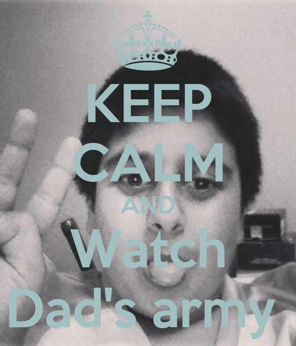 KEEP CALM AND Watch Dad's army