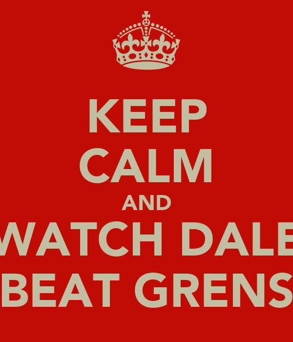 KEEP CALM AND WATCH DALE BEAT GRENS