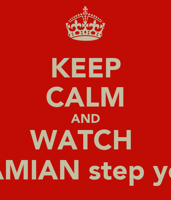 KEEP CALM AND WATCH  DAMIAN step you