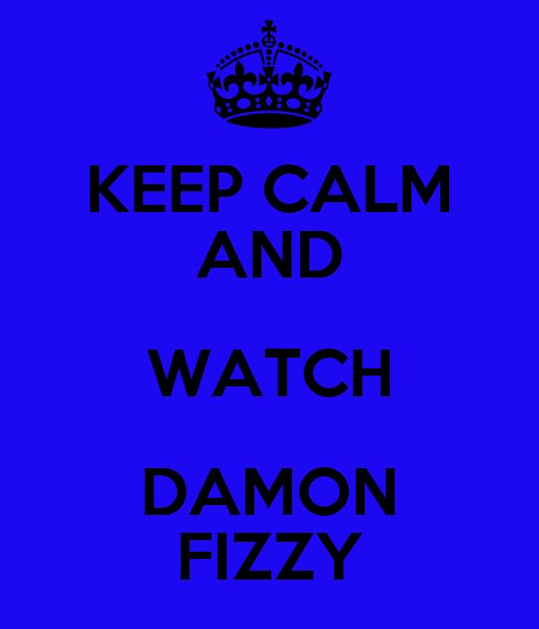KEEP CALM AND WATCH DAMON FIZZY