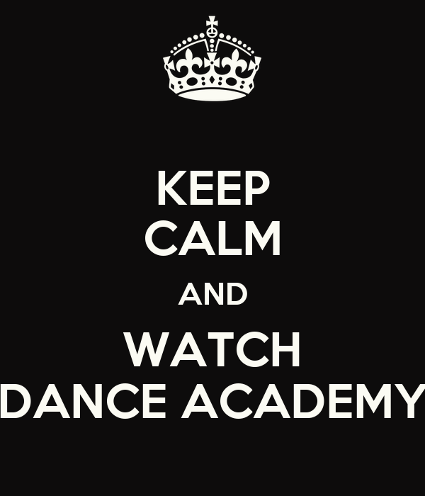 KEEP CALM AND WATCH DANCE ACADEMY
