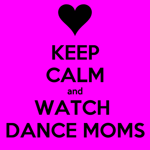 KEEP CALM and WATCH  DANCE MOMS