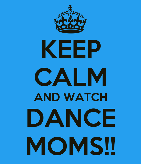 KEEP CALM AND WATCH DANCE MOMS!!