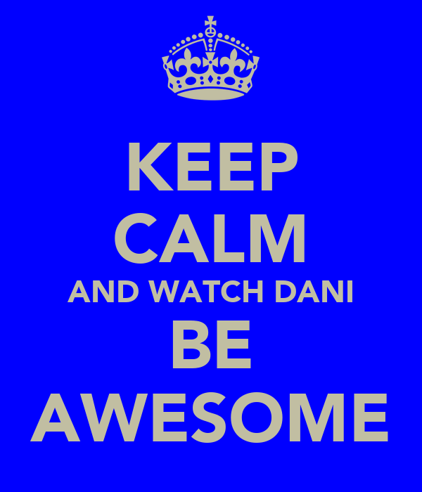KEEP CALM AND WATCH DANI BE AWESOME
